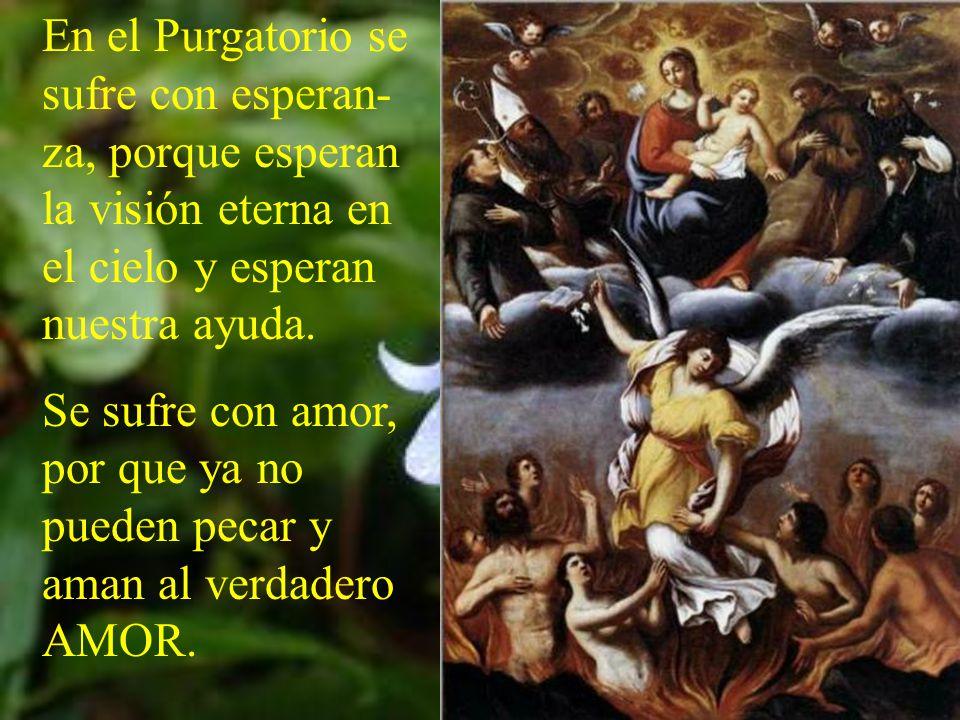 En el Purgatorio se sufre con esperan-za, porque esperan la visión eterna en el cielo y esperan nuestra ayuda.