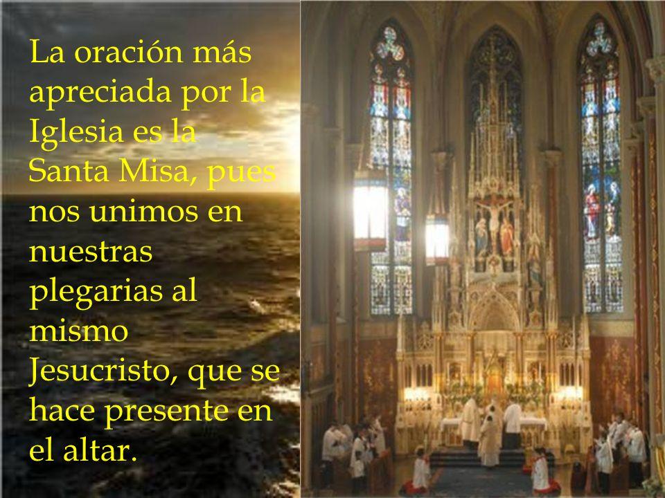 La oración más apreciada por la Iglesia es la Santa Misa, pues nos unimos en nuestras plegarias al mismo Jesucristo, que se hace presente en el altar.