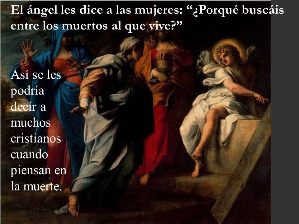 El ángel les dice a las mujeres: ¿Porqué buscáis entre los muertos al que vive