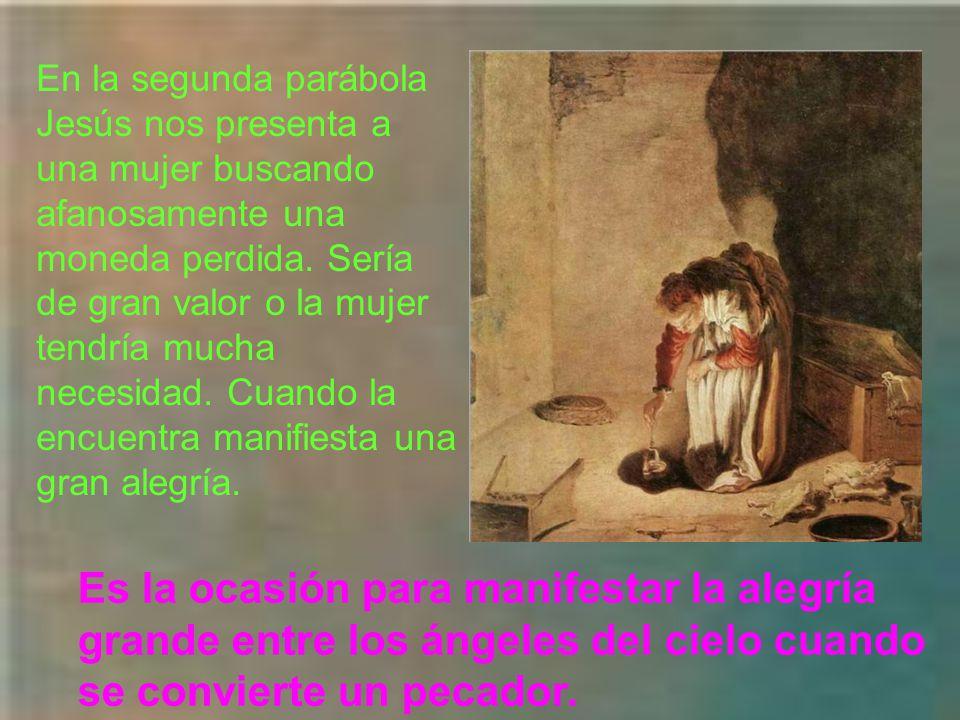 En la segunda parábola Jesús nos presenta a una mujer buscando afanosamente una moneda perdida. Sería de gran valor o la mujer tendría mucha necesidad. Cuando la encuentra manifiesta una gran alegría.