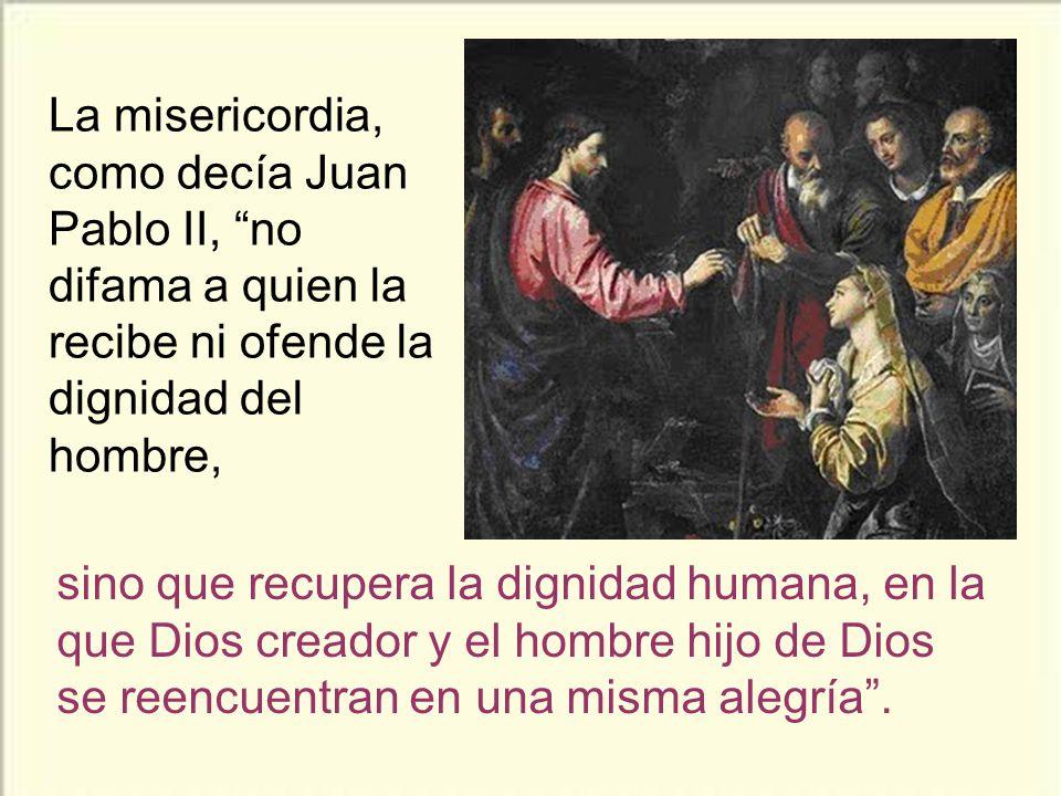 La misericordia, como decía Juan Pablo II, no difama a quien la recibe ni ofende la dignidad del hombre,