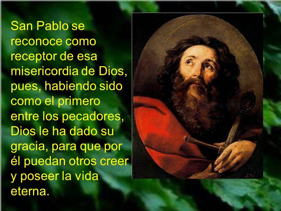 San Pablo se reconoce como receptor de esa misericordia de Dios, pues, habiendo sido como el primero entre los pecadores, Dios le ha dado su gracia, para que por él puedan otros creer y poseer la vida eterna.