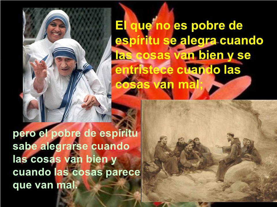 El que no es pobre de espíritu se alegra cuando las cosas van bien y se entristece cuando las cosas van mal;