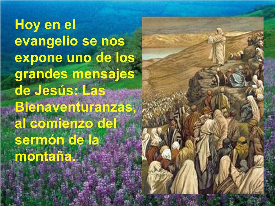 Hoy en el evangelio se nos expone uno de los grandes mensajes de Jesús: Las Bienaventuranzas, al comienzo del sermón de la montaña.