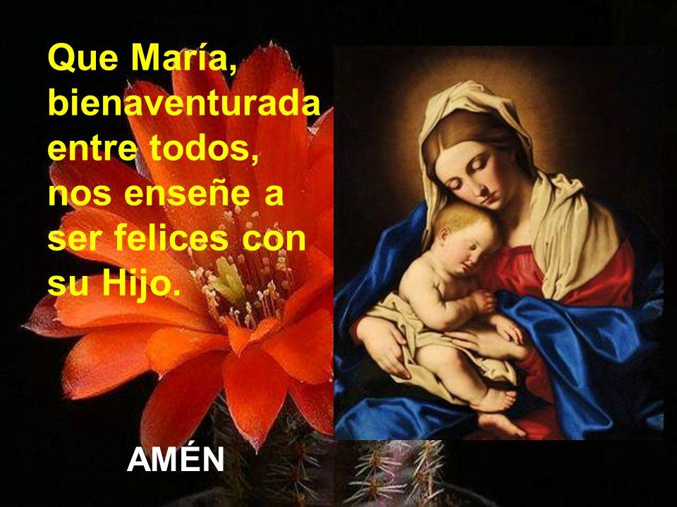 Que María, bienaventurada entre todos, nos enseñe a ser felices con su Hijo.