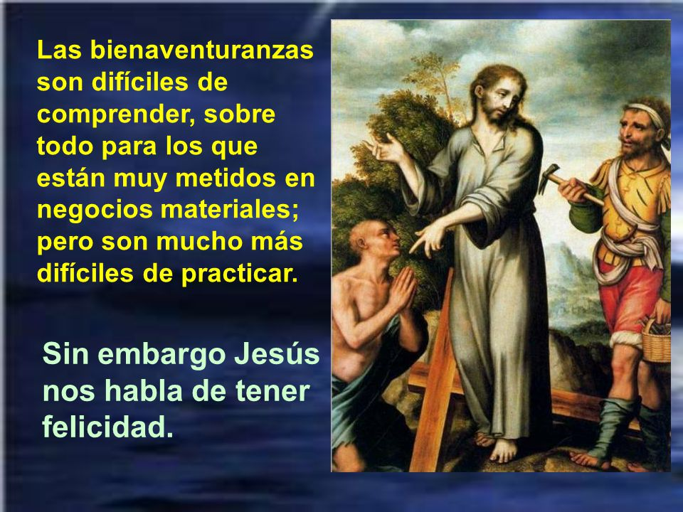 Sin embargo Jesús nos habla de tener felicidad.
