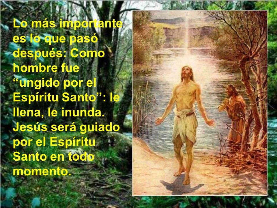 Lo más importante es lo que pasó después: Como hombre fue ungido por el Espíritu Santo : le llena, le inunda.