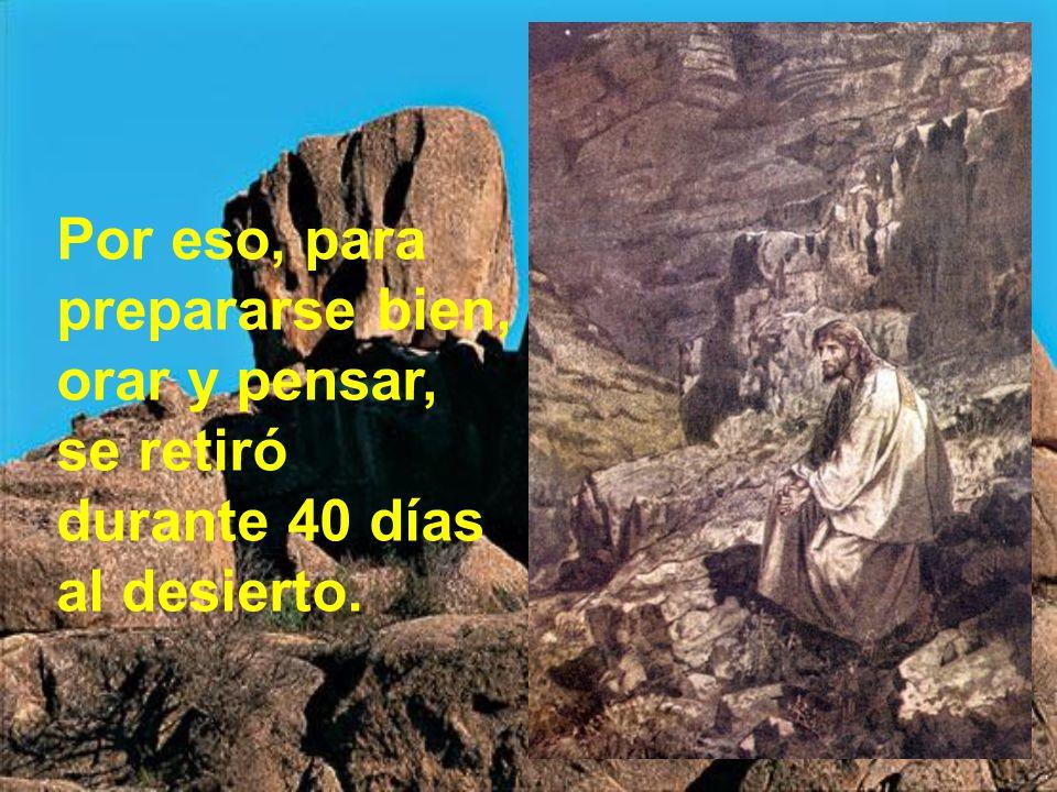 Por eso, para prepararse bien, orar y pensar, se retiró durante 40 días al desierto.