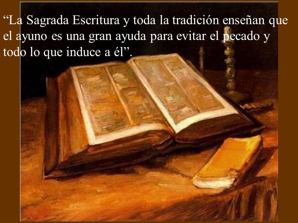 La Sagrada Escritura y toda la tradición enseñan que el ayuno es una gran ayuda para evitar el pecado y todo lo que induce a él .