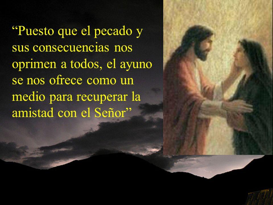 Puesto que el pecado y sus consecuencias nos oprimen a todos, el ayuno se nos ofrece como un medio para recuperar la amistad con el Señor