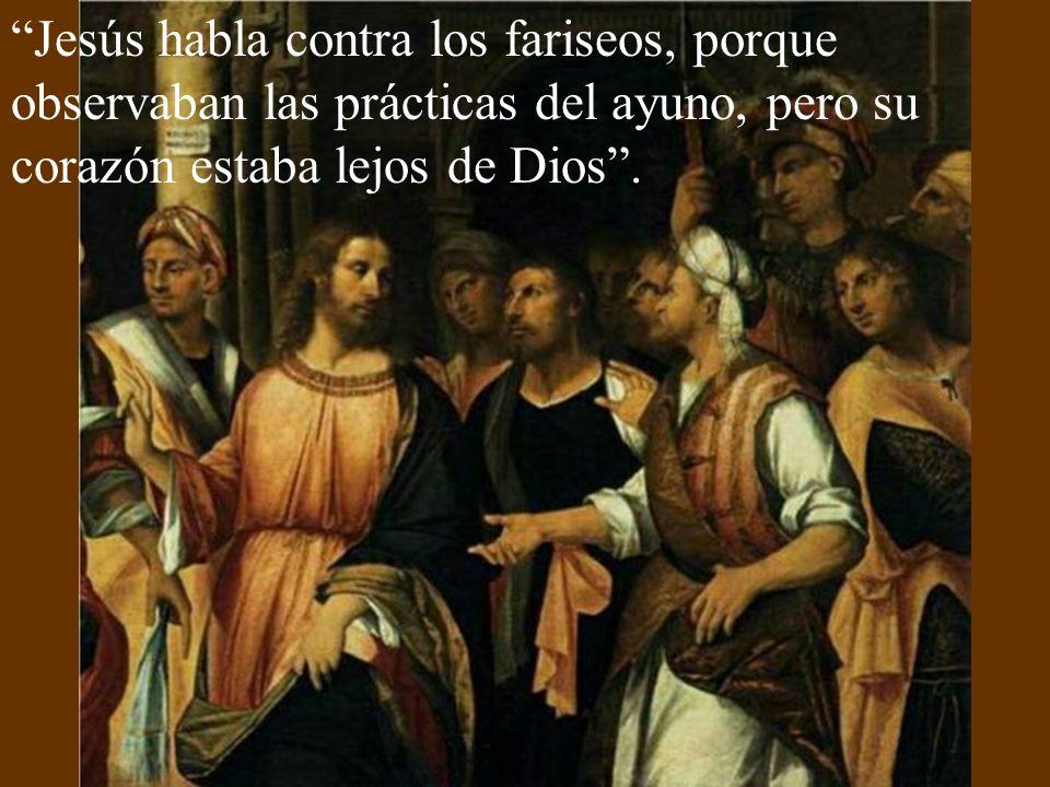 Jesús habla contra los fariseos, porque observaban las prácticas del ayuno, pero su corazón estaba lejos de Dios .