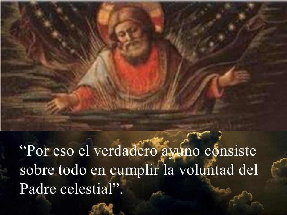 Por eso el verdadero ayuno consiste sobre todo en cumplir la voluntad del Padre celestial .