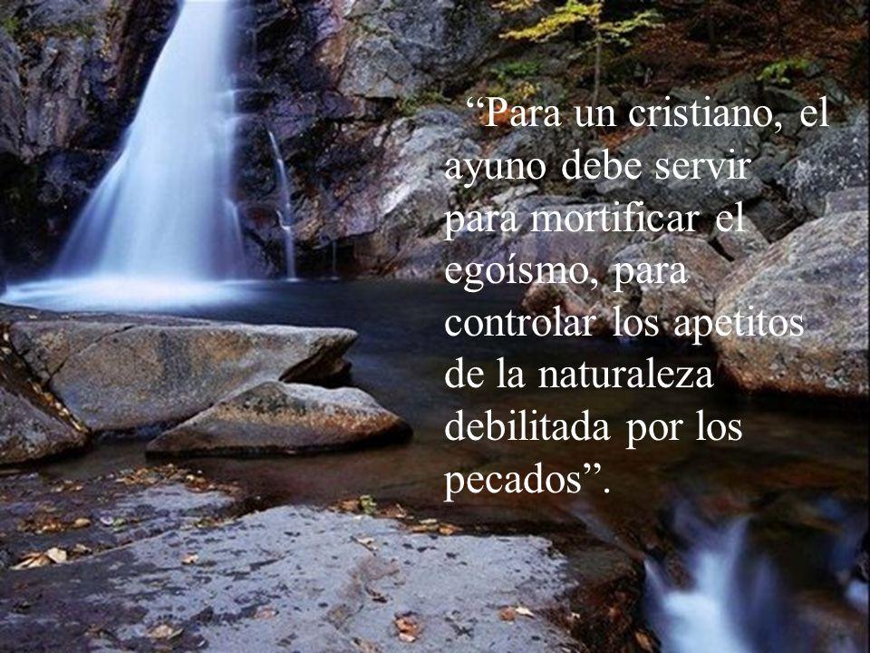 Para un cristiano, el ayuno debe servir para mortificar el egoísmo, para controlar los apetitos de la naturaleza debilitada por los pecados .
