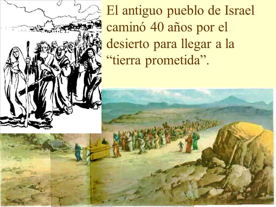 El antiguo pueblo de Israel caminó 40 años por el desierto para llegar a la tierra prometida .