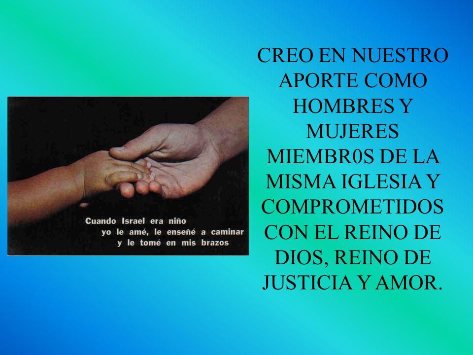 CREO EN NUESTRO APORTE COMO HOMBRES Y MUJERES MIEMBR0S DE LA MISMA IGLESIA Y COMPROMETIDOS CON EL REINO DE DIOS, REINO DE JUSTICIA Y AMOR.