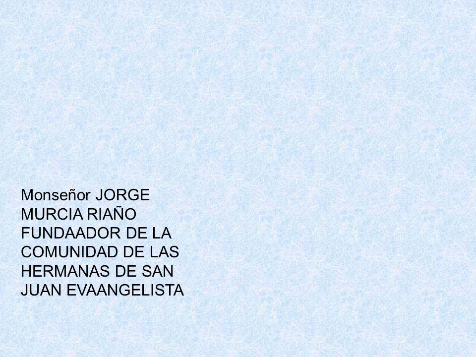 Monseñor JORGE MURCIA RIAÑO FUNDAADOR DE LA COMUNIDAD DE LAS HERMANAS DE SAN JUAN EVAANGELISTA