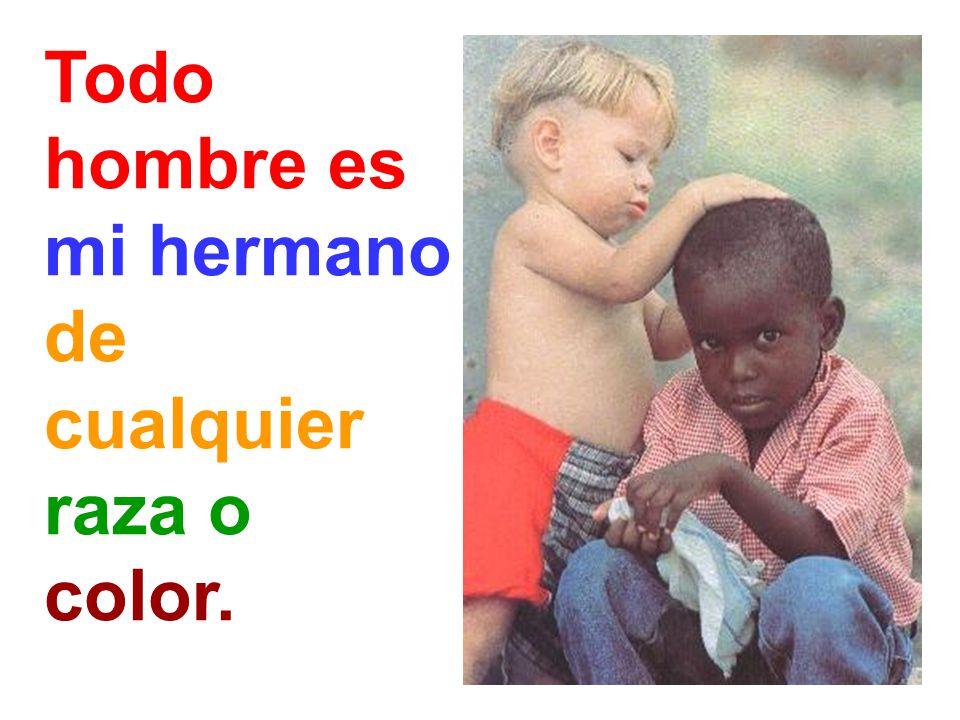 Todo hombre es mi hermano de cualquier raza o color.