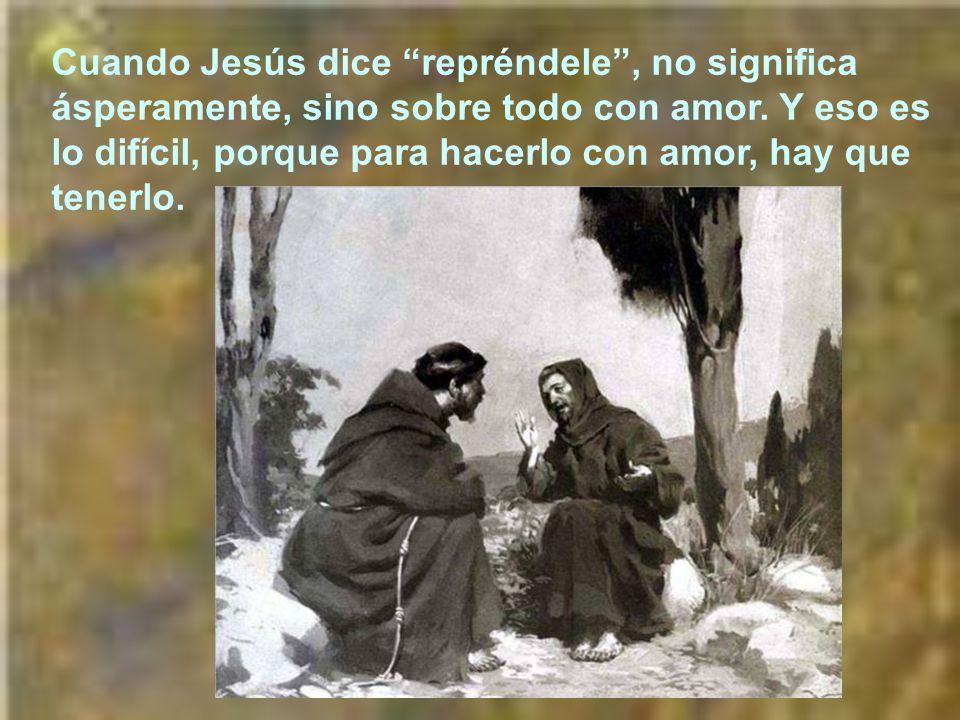 Cuando Jesús dice repréndele , no significa ásperamente, sino sobre todo con amor.