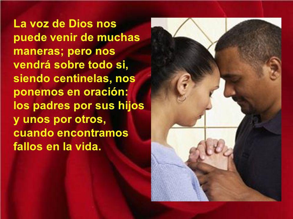 La voz de Dios nos puede venir de muchas maneras; pero nos vendrá sobre todo si, siendo centinelas, nos ponemos en oración: los padres por sus hijos y unos por otros, cuando encontramos fallos en la vida.
