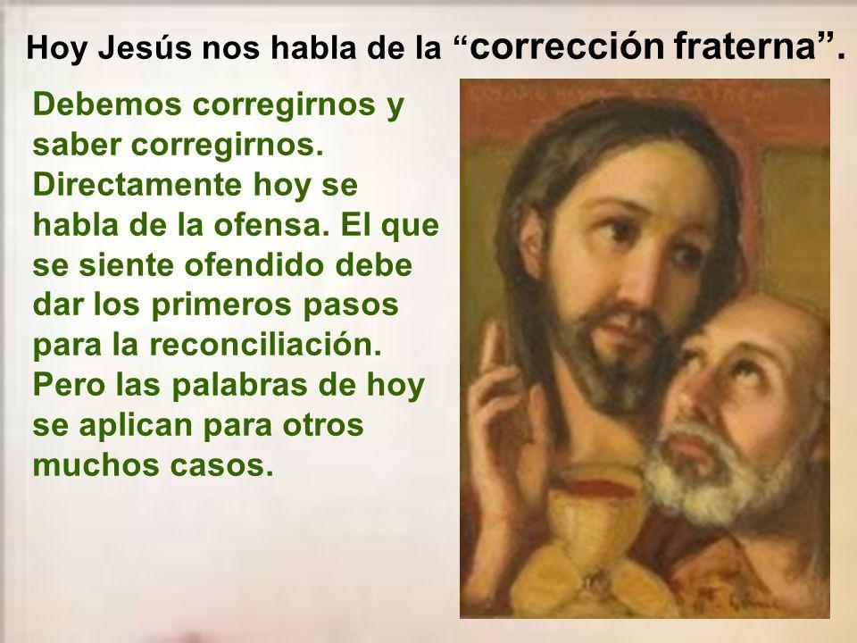 Hoy Jesús nos habla de la corrección fraterna .