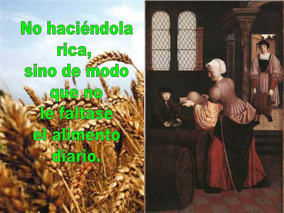 No haciéndola rica, sino de modo que no le faltase el alimento diario.