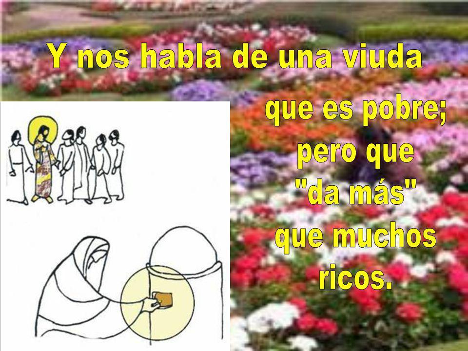 Y nos habla de una viuda que es pobre; pero que da más que muchos ricos.