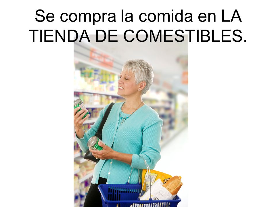 Se compra la comida en LA TIENDA DE COMESTIBLES.