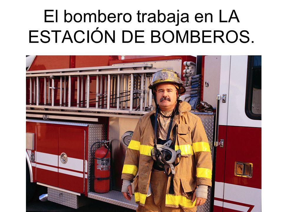 El bombero trabaja en LA ESTACIÓN DE BOMBEROS.