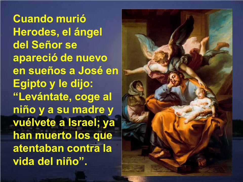 Cuando murió Herodes, el ángel del Señor se apareció de nuevo en sueños a José en Egipto y le dijo: Levántate, coge al niño y a su madre y vuélvete a Israel; ya han muerto los que atentaban contra la vida del niño .