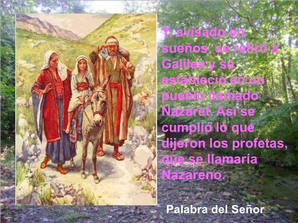 Y, avisado en sueños, se retiró a Galilea y se estableció en un pueblo llamado Nazaret. Así se cumplió lo que dijeron los profetas, que se llamaría Nazareno.