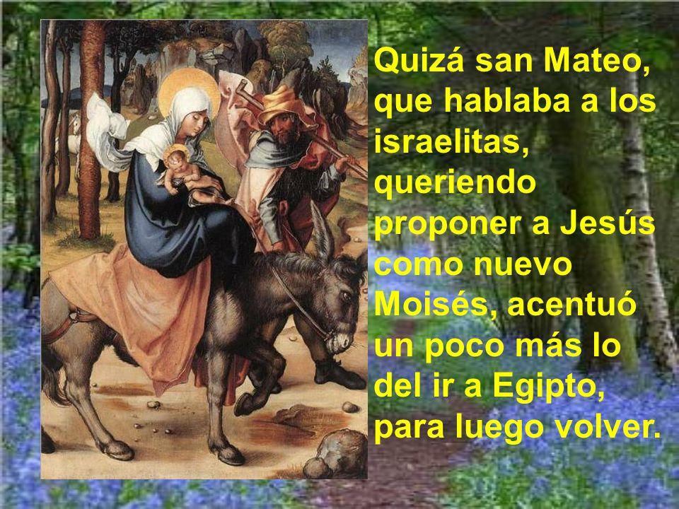 Quizá san Mateo, que hablaba a los israelitas, queriendo proponer a Jesús como nuevo Moisés, acentuó un poco más lo del ir a Egipto, para luego volver.