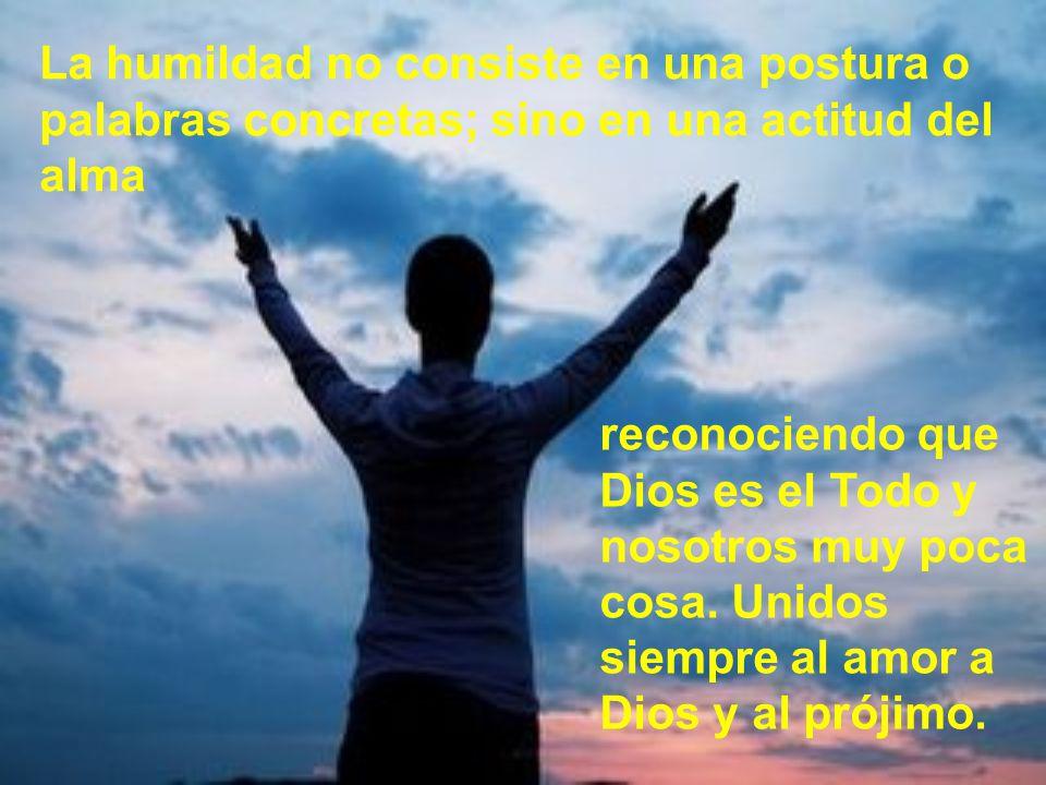 La humildad no consiste en una postura o palabras concretas; sino en una actitud del alma