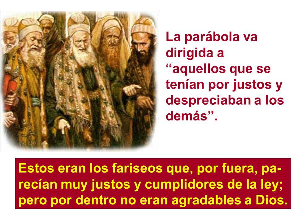 La parábola va dirigida a aquellos que se tenían por justos y despreciaban a los demás .
