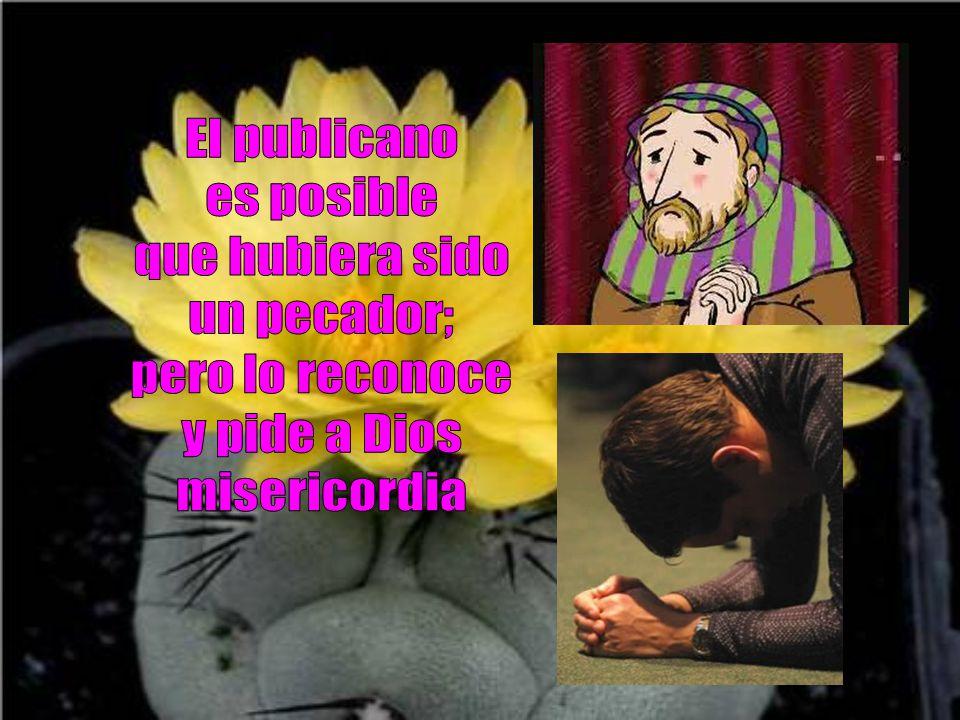 El publicano es posible que hubiera sido un pecador; pero lo reconoce y pide a Dios misericordia