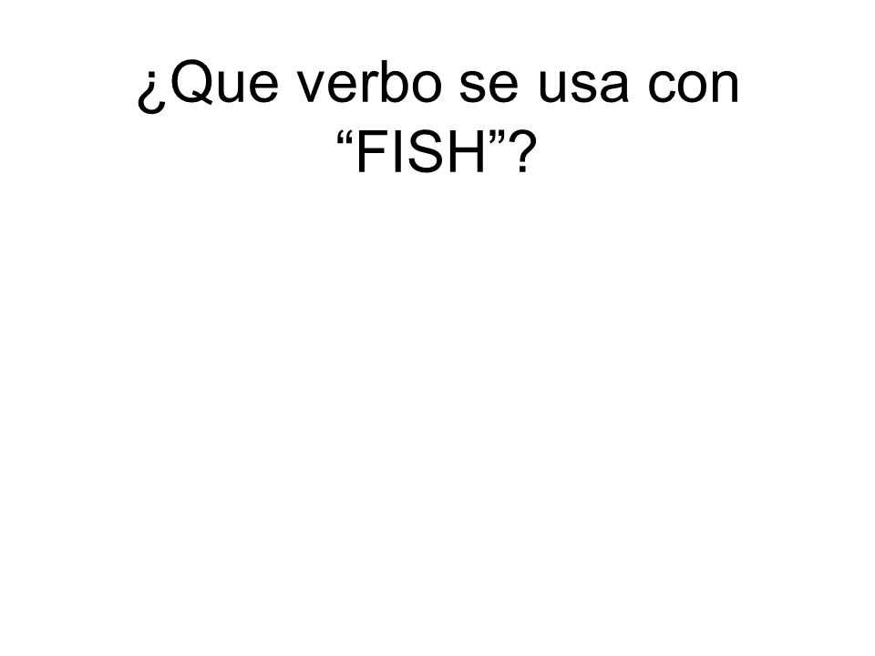 ¿Que verbo se usa con FISH