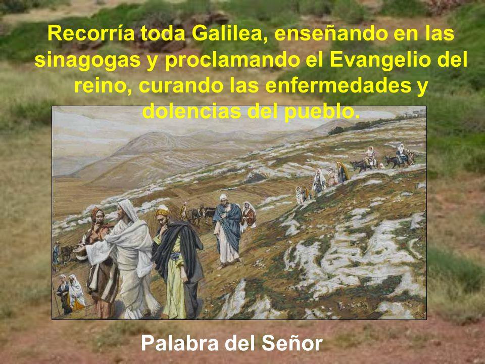 Recorría toda Galilea, enseñando en las sinagogas y proclamando el Evangelio del reino, curando las enfermedades y dolencias del pueblo.