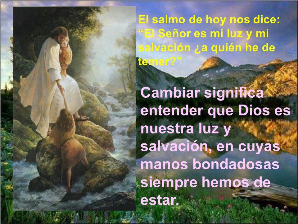 El salmo de hoy nos dice: El Señor es mi luz y mi salvación ¿a quién he de temer