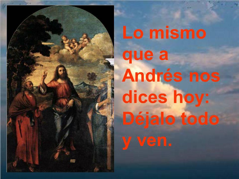 Lo mismo que a Andrés nos dices hoy: Déjalo todo y ven.