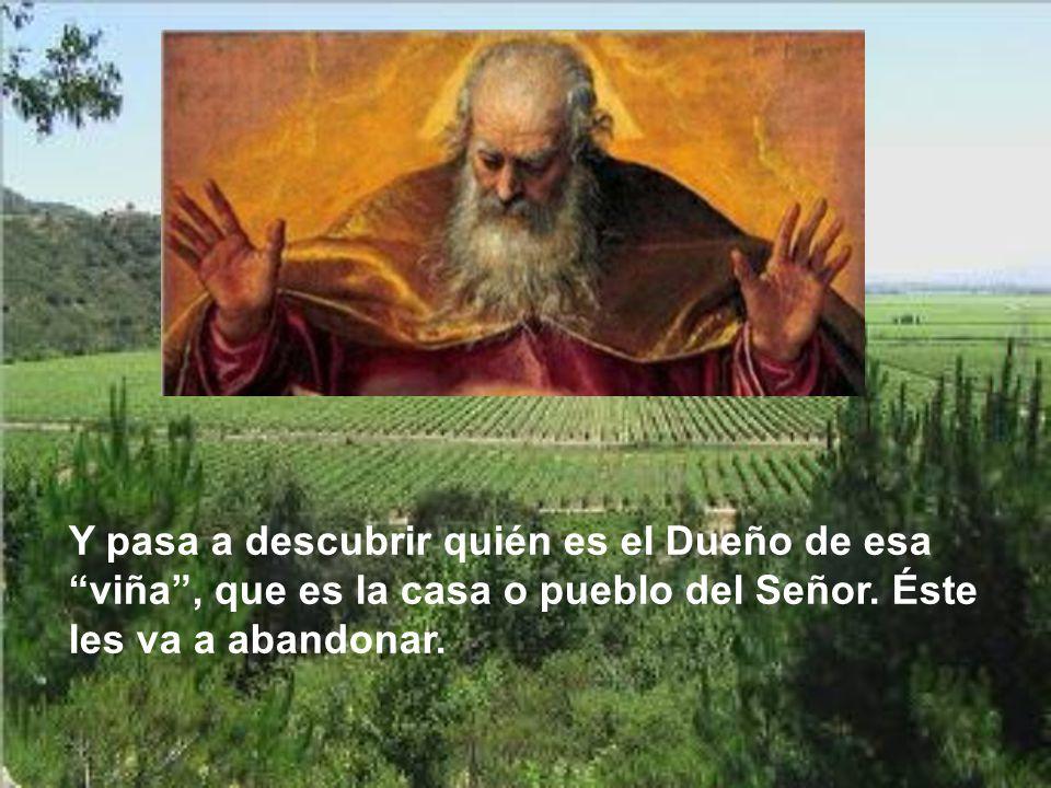 Y pasa a descubrir quién es el Dueño de esa viña , que es la casa o pueblo del Señor.