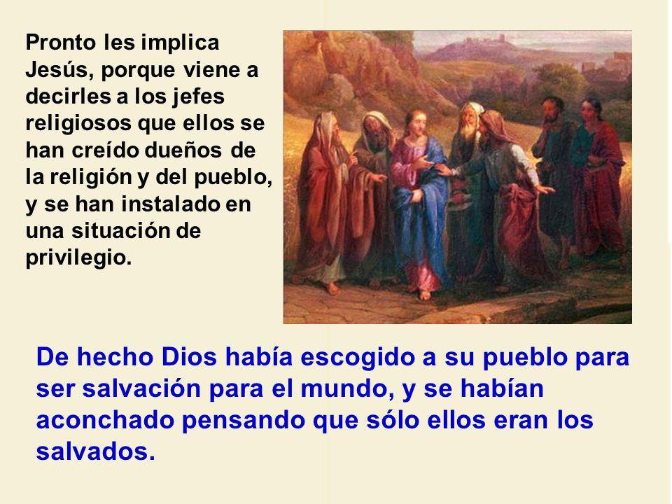 Pronto les implica Jesús, porque viene a decirles a los jefes religiosos que ellos se han creído dueños de la religión y del pueblo, y se han instalado en una situación de privilegio.