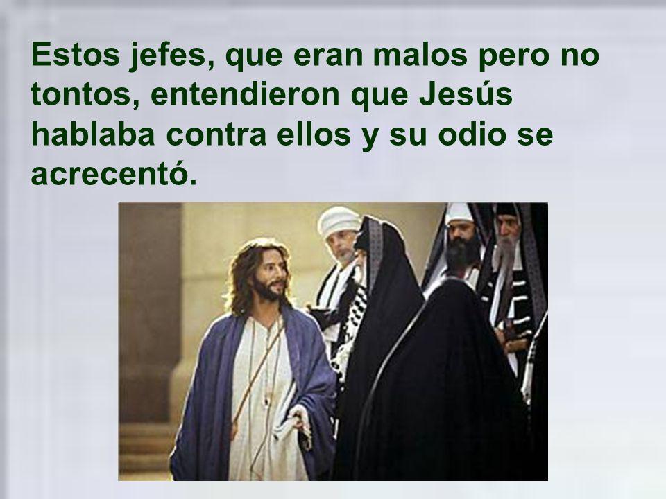 Estos jefes, que eran malos pero no tontos, entendieron que Jesús hablaba contra ellos y su odio se acrecentó.