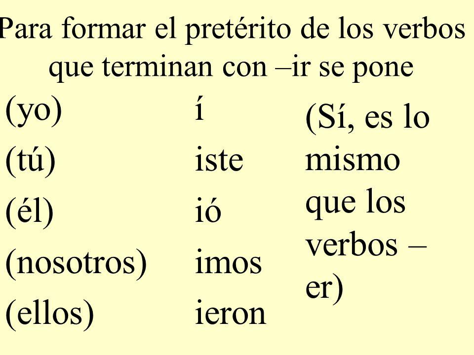 Para formar el pretérito de los verbos que terminan con –ir se pone