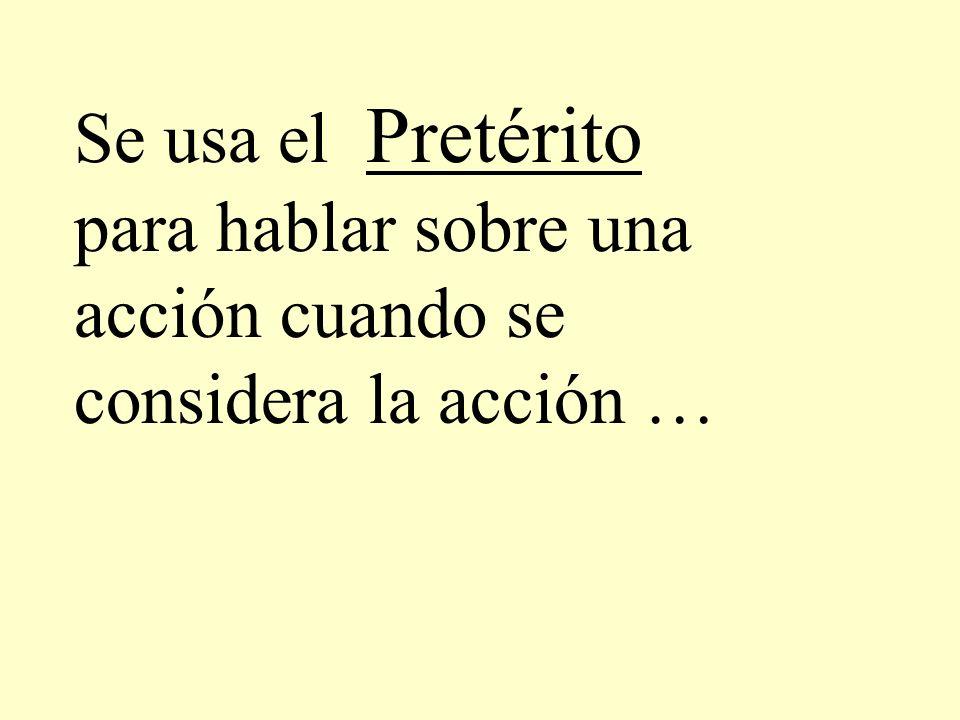 Se usa el Pretérito para hablar sobre una acción cuando se considera la acción …