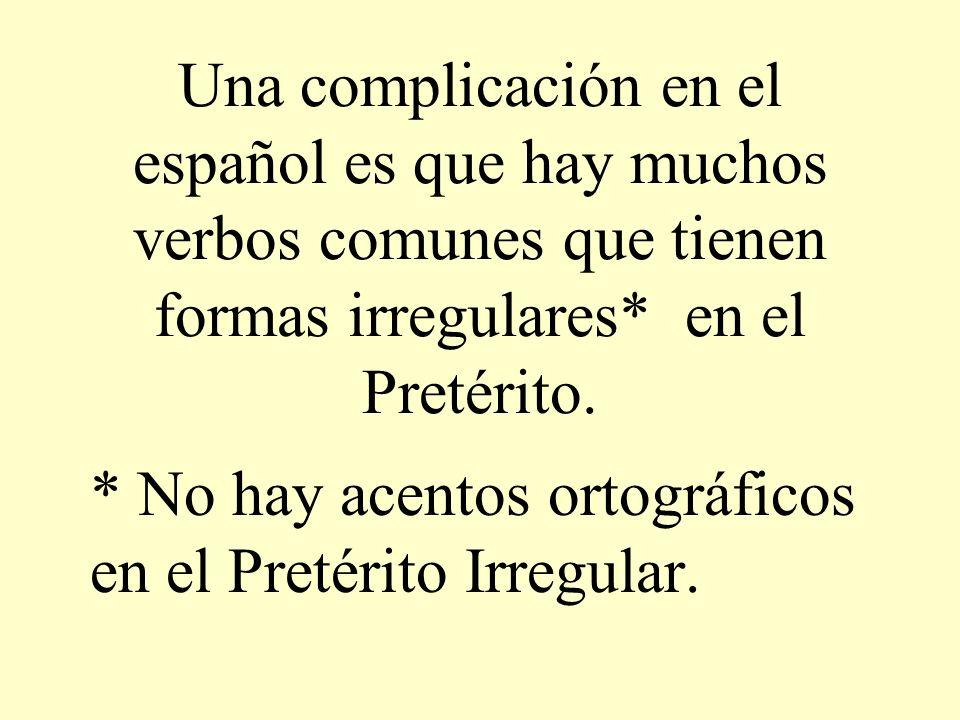 Una complicación en el español es que hay muchos verbos comunes que tienen formas irregulares* en el Pretérito.