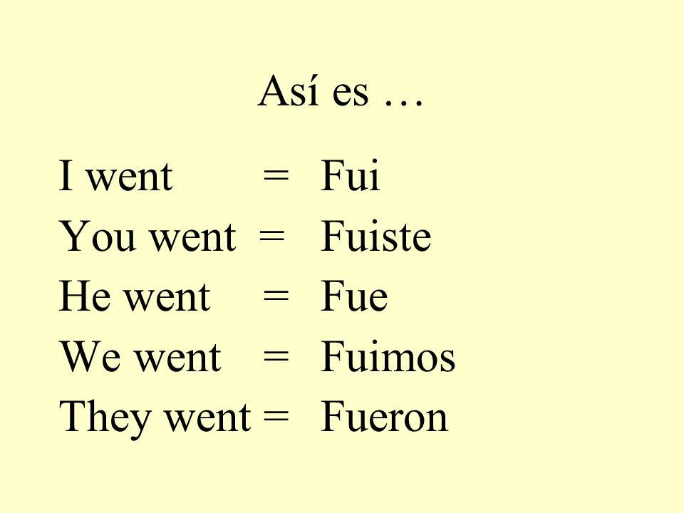 Así es … I went = You went = He went = We went = They went = Fui Fuiste Fue Fuimos Fueron