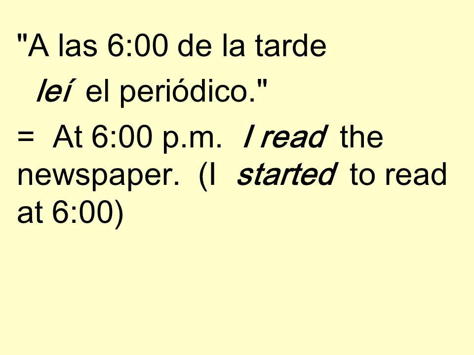 A las 6:00 de la tarde leí el periódico. = At 6:00 p.m.