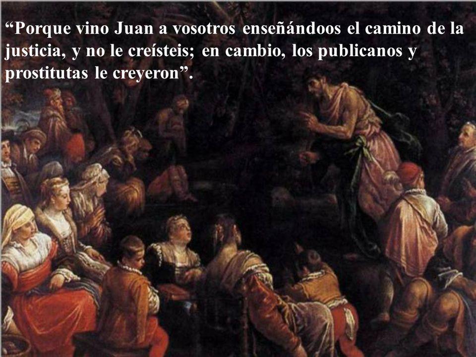 Porque vino Juan a vosotros enseñándoos el camino de la justicia, y no le creísteis; en cambio, los publicanos y prostitutas le creyeron .