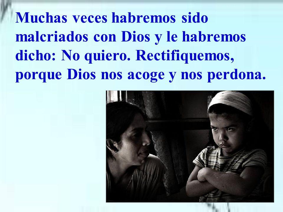 Muchas veces habremos sido malcriados con Dios y le habremos dicho: No quiero.