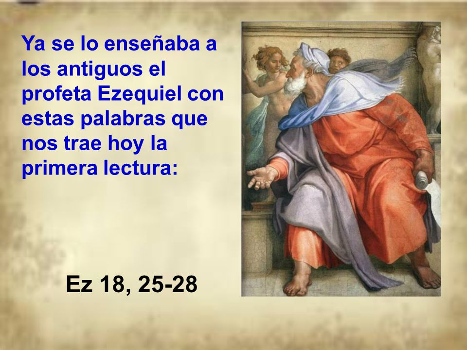 Ya se lo enseñaba a los antiguos el profeta Ezequiel con estas palabras que nos trae hoy la primera lectura: