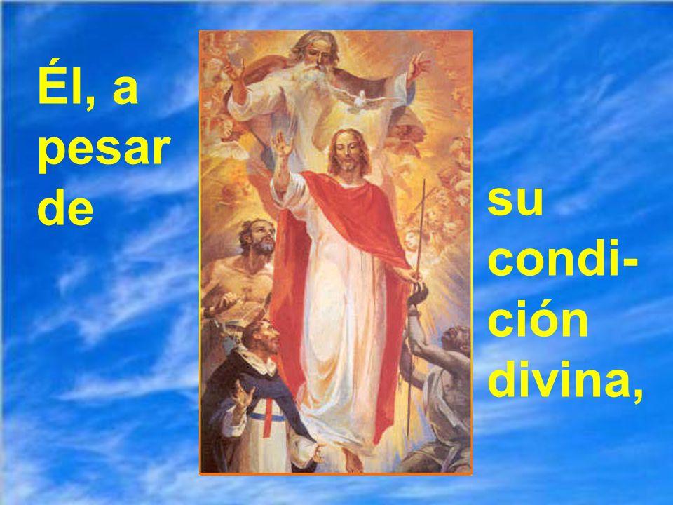 Él, a pesar de su condi-ción divina,